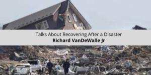 Richard VanDeWalle Jr Talks About Recovering After a Disaster