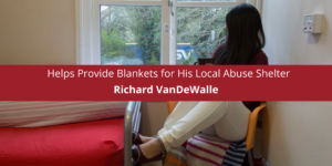 Richard VanDeWalle Helps Provide Blankets for His Local Abuse Shelter